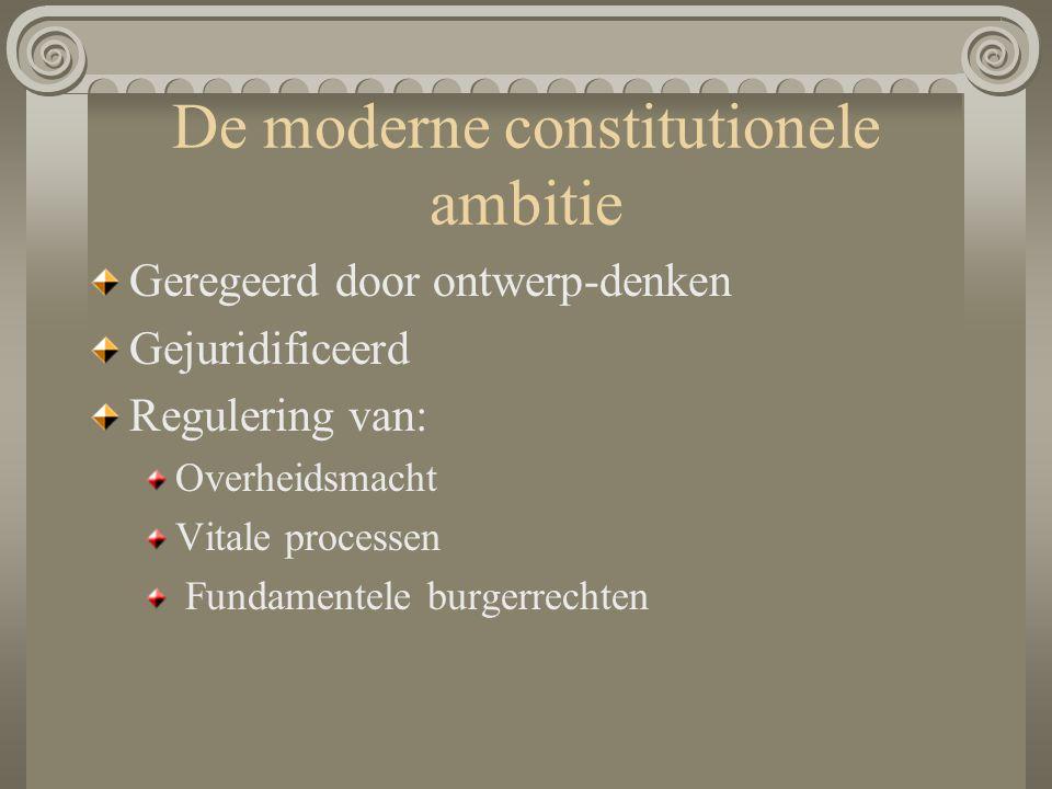 De moderne constitutionele ambitie Geregeerd door ontwerp-denken Gejuridificeerd Regulering van: Overheidsmacht Vitale processen Fundamentele burgerre
