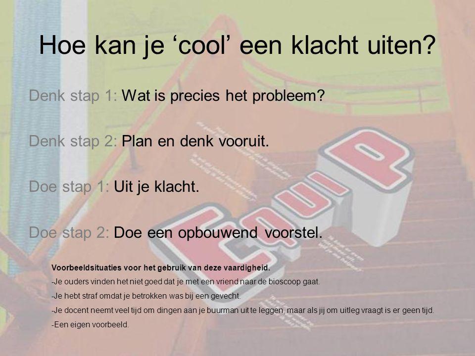 Hoe kan je 'cool' een klacht uiten? Denk stap 1: Wat is precies het probleem? Denk stap 2: Plan en denk vooruit. Doe stap 1: Uit je klacht. Doe stap 2