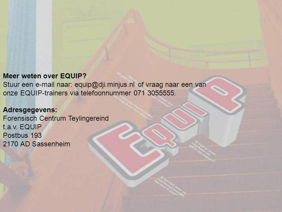 Meer weten over EQUIP? Stuur een e-mail naar: equip@dji.minjus.nl of vraag naar een van onze EQUIP-trainers via telefoonnummer 071 3055555. Adresgegev