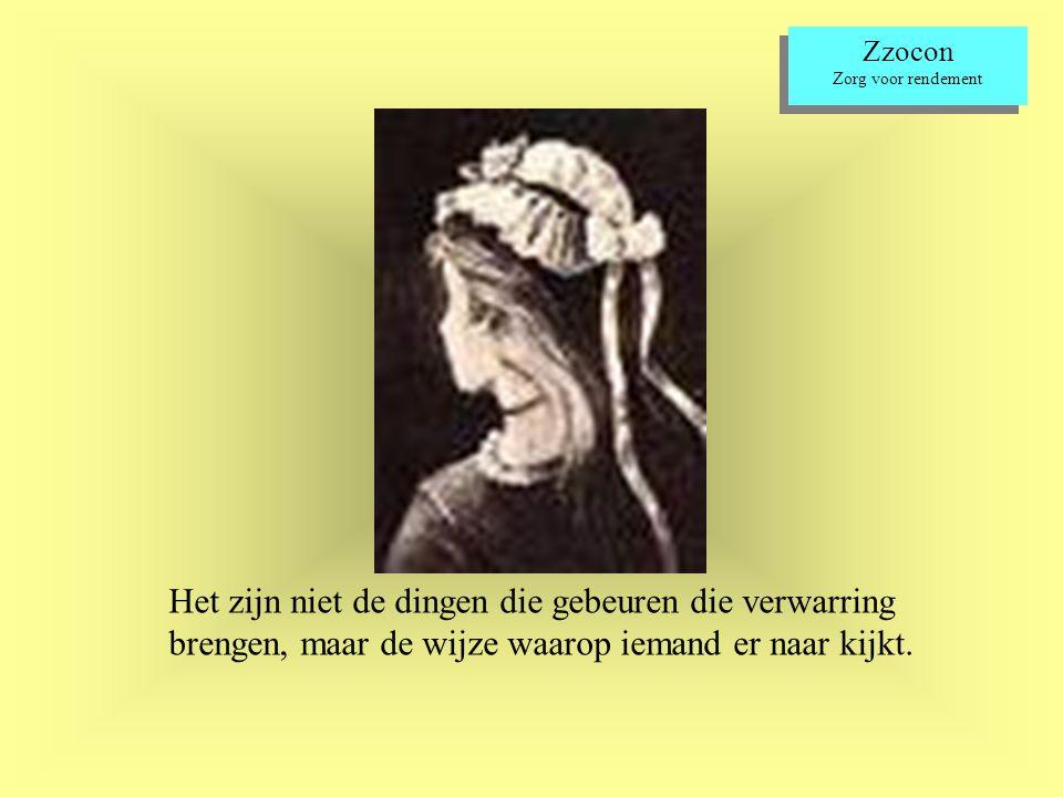 Zzocon Zorg voor rendement Zzocon Zorg voor rendement Het zijn niet de dingen die gebeuren die verwarring brengen, maar de wijze waarop iemand er naar kijkt.