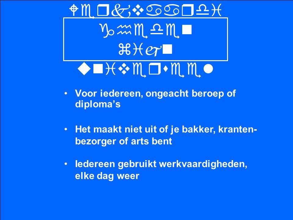 Werkvaardi gheden zijn universeel Voor iedereen, ongeacht beroep of diploma's Het maakt niet uit of je bakker, kranten- bezorger of arts bent Iedereen