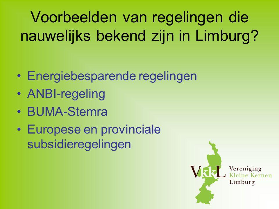 Voorbeelden van regelingen die nauwelijks bekend zijn in Limburg? Energiebesparende regelingen ANBI-regeling BUMA-Stemra Europese en provinciale subsi