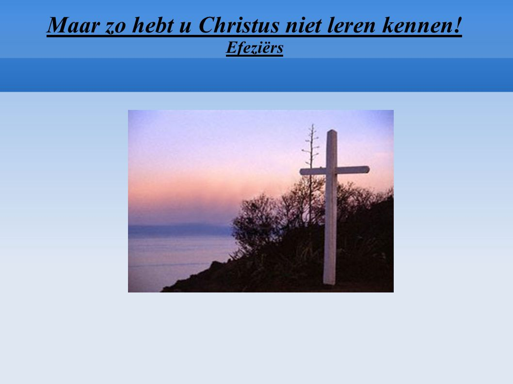 Maar zo hebt u Christus niet leren kennen! Efeziërs