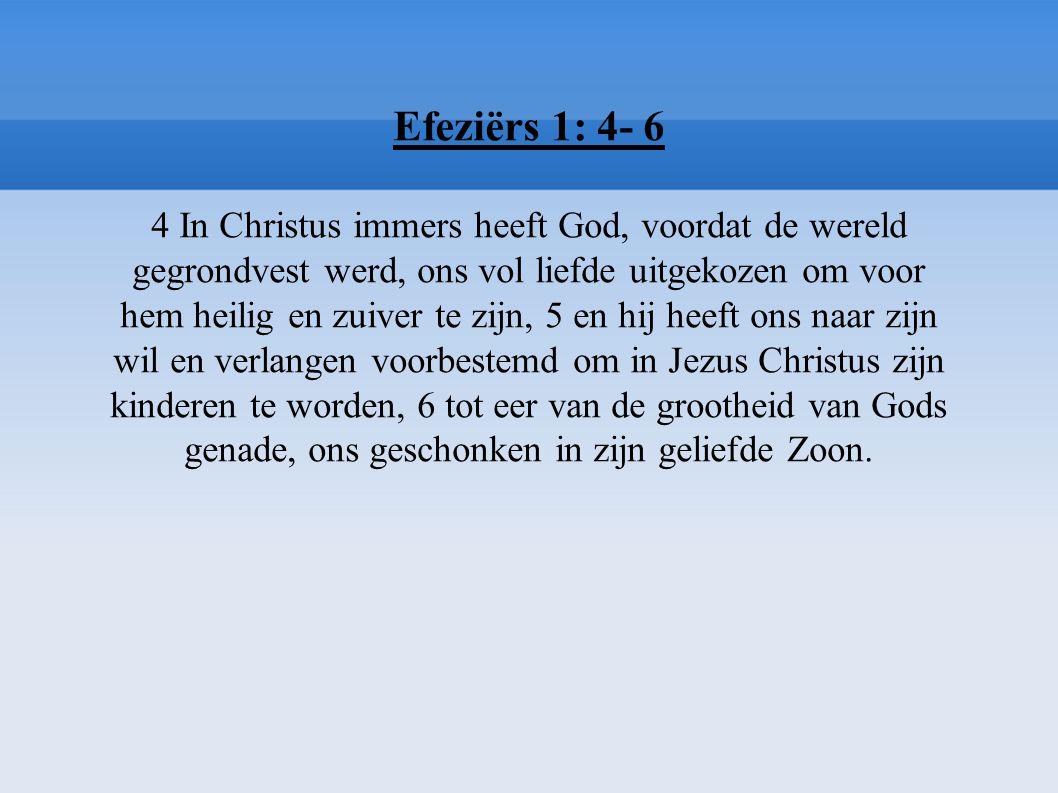 Efeziërs 1: 4- 6 4 In Christus immers heeft God, voordat de wereld gegrondvest werd, ons vol liefde uitgekozen om voor hem heilig en zuiver te zijn, 5 en hij heeft ons naar zijn wil en verlangen voorbestemd om in Jezus Christus zijn kinderen te worden, 6 tot eer van de grootheid van Gods genade, ons geschonken in zijn geliefde Zoon.
