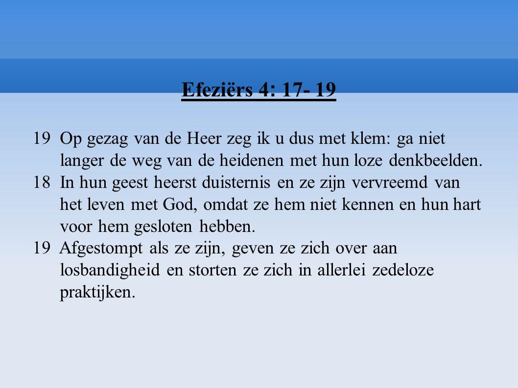 Efeziërs 4 : 17- 19 19 Op gezag van de Heer zeg ik u dus met klem: ga niet langer de weg van de heidenen met hun loze denkbeelden. 18 In hun geest hee
