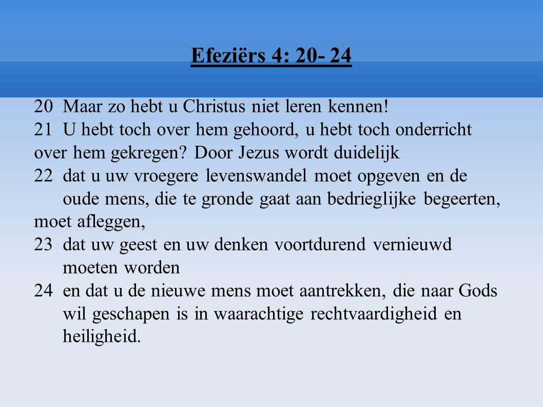 Efeziërs 4: 20- 24 20 Maar zo hebt u Christus niet leren kennen! 21 U hebt toch over hem gehoord, u hebt toch onderricht over hem gekregen? Door Jezus