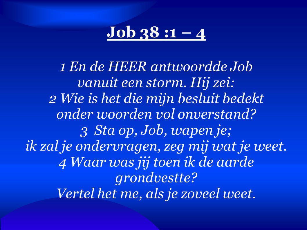 Job 38 :1 – 4 1 En de HEER antwoordde Job vanuit een storm. Hij zei: 2 Wie is het die mijn besluit bedekt onder woorden vol onverstand? 3 Sta op, Job,