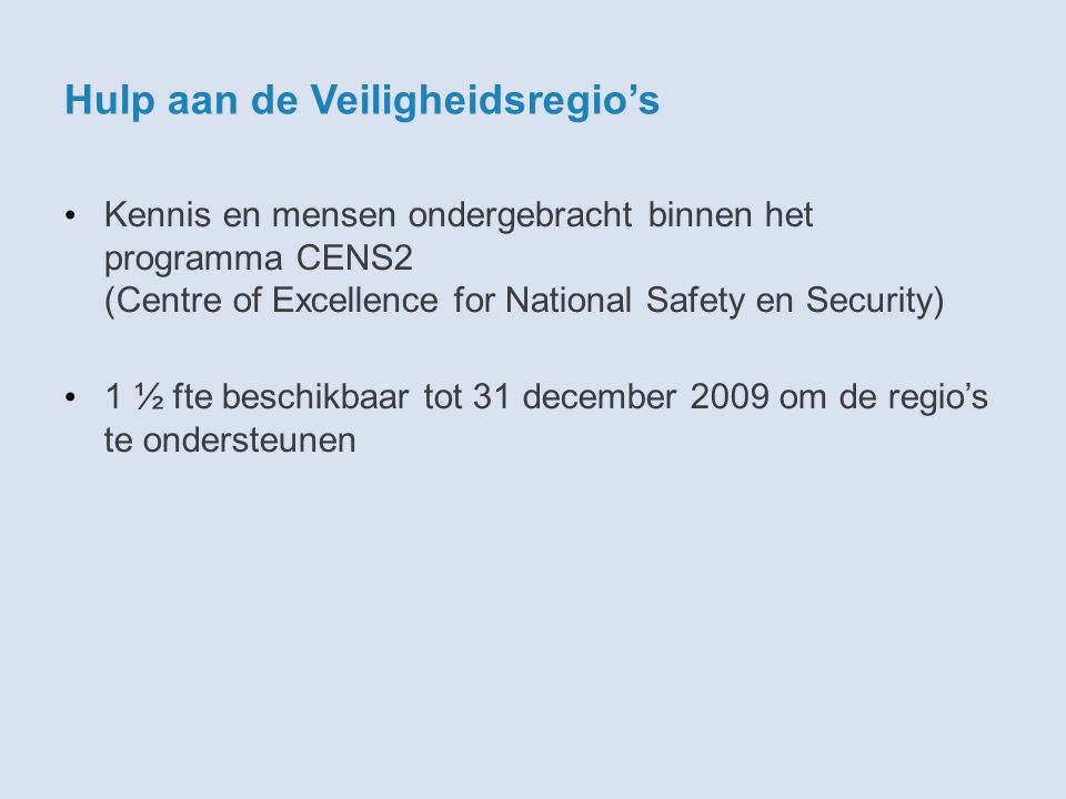 Hulp aan de Veiligheidsregio's Kennis en mensen ondergebracht binnen het programma CENS2 (Centre of Excellence for National Safety en Security) 1 ½ fte beschikbaar tot 31 december 2009 om de regio's te ondersteunen