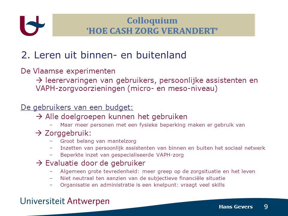 9 De Vlaamse experimenten  leerervaringen van gebruikers, persoonlijke assistenten en VAPH-zorgvoorzieningen (micro- en meso-niveau) De gebruikers van een budget:  Alle doelgroepen kunnen het gebruiken –Maar meer personen met een fysieke beperking maken er gebruik van  Zorggebruik: –Groot belang van mantelzorg –Inzetten van persoonlijk assistenten van binnen en buiten het sociaal netwerk –Beperkte inzet van gespecialiseerde VAPH-zorg  Evaluatie door de gebruiker –Algemeen grote tevredenheid: meer greep op de zorgsituatie en het leven –Niet neutraal ten aanzien van de subjectieve financiële situatie –Organisatie en administratie is een knelpunt: vraagt veel skills Hans Gevers 2.