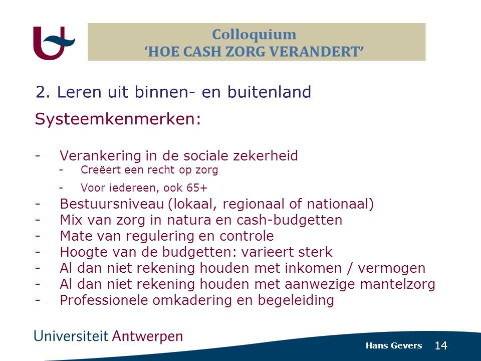 14 Systeemkenmerken: - Verankering in de sociale zekerheid -Creëert een recht op zorg -Voor iedereen, ook 65+ -Bestuursniveau (lokaal, regionaal of nationaal) -Mix van zorg in natura en cash-budgetten -Mate van regulering en controle -Hoogte van de budgetten: varieert sterk -Al dan niet rekening houden met inkomen / vermogen -Al dan niet rekening houden met aanwezige mantelzorg -Professionele omkadering en begeleiding Hans Gevers 2.