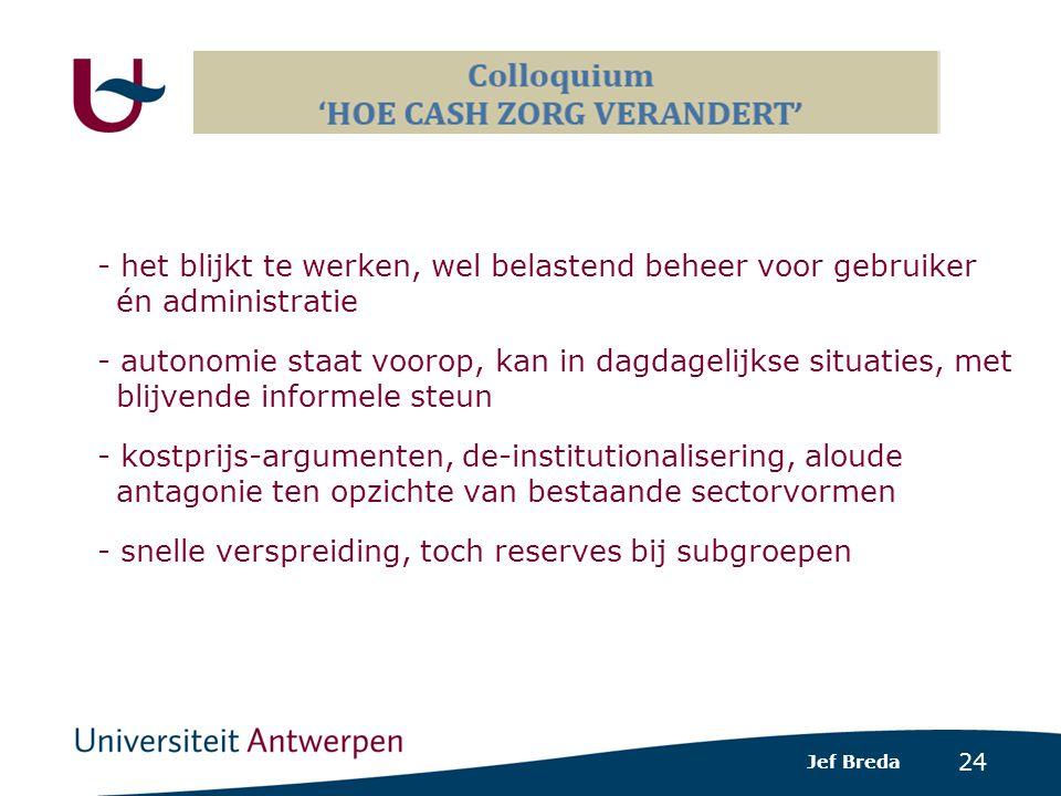 24 - het blijkt te werken, wel belastend beheer voor gebruiker én administratie - autonomie staat voorop, kan in dagdagelijkse situaties, met blijvende informele steun - kostprijs-argumenten, de-institutionalisering, aloude antagonie ten opzichte van bestaande sectorvormen - snelle verspreiding, toch reserves bij subgroepen Jef Breda