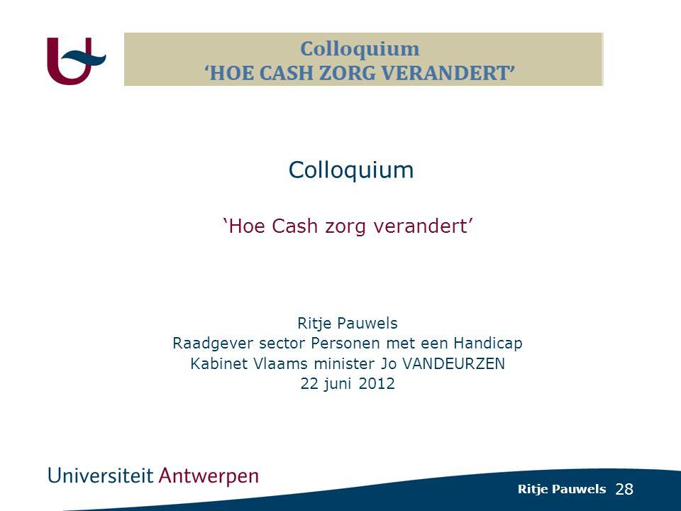 28 Colloquium 'Hoe Cash zorg verandert' Ritje Pauwels Raadgever sector Personen met een Handicap Kabinet Vlaams minister Jo VANDEURZEN 22 juni 2012 Ritje Pauwels