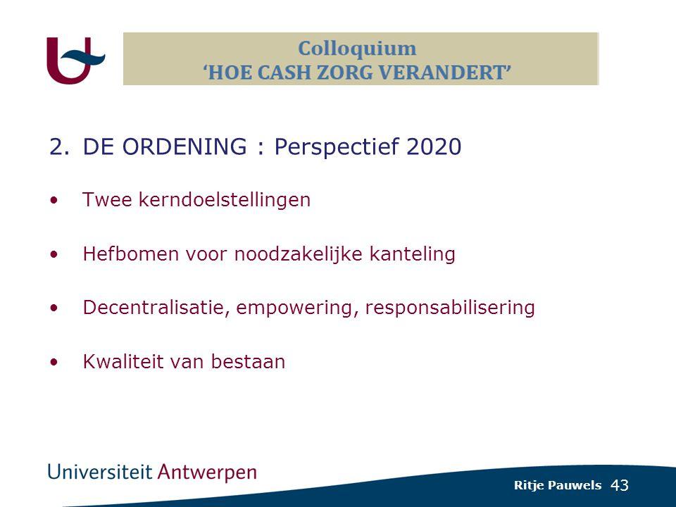 43 2.DE ORDENING : Perspectief 2020 Twee kerndoelstellingen Hefbomen voor noodzakelijke kanteling Decentralisatie, empowering, responsabilisering Kwaliteit van bestaan Ritje Pauwels