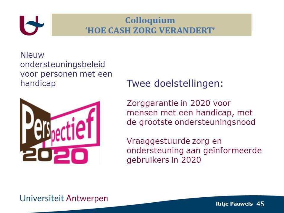 45 Ritje Pauwels Nieuw ondersteuningsbeleid voor personen met een handicap Twee doelstellingen: Zorggarantie in 2020 voor mensen met een handicap, met de grootste ondersteuningsnood Vraaggestuurde zorg en ondersteuning aan geïnformeerde gebruikers in 2020