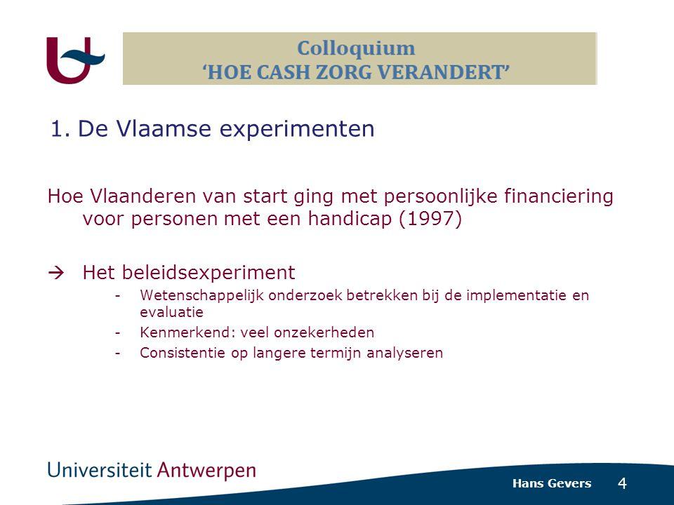 4 Hoe Vlaanderen van start ging met persoonlijke financiering voor personen met een handicap (1997)  Het beleidsexperiment -Wetenschappelijk onderzoek betrekken bij de implementatie en evaluatie -Kenmerkend: veel onzekerheden -Consistentie op langere termijn analyseren Hans Gevers 1.De Vlaamse experimenten