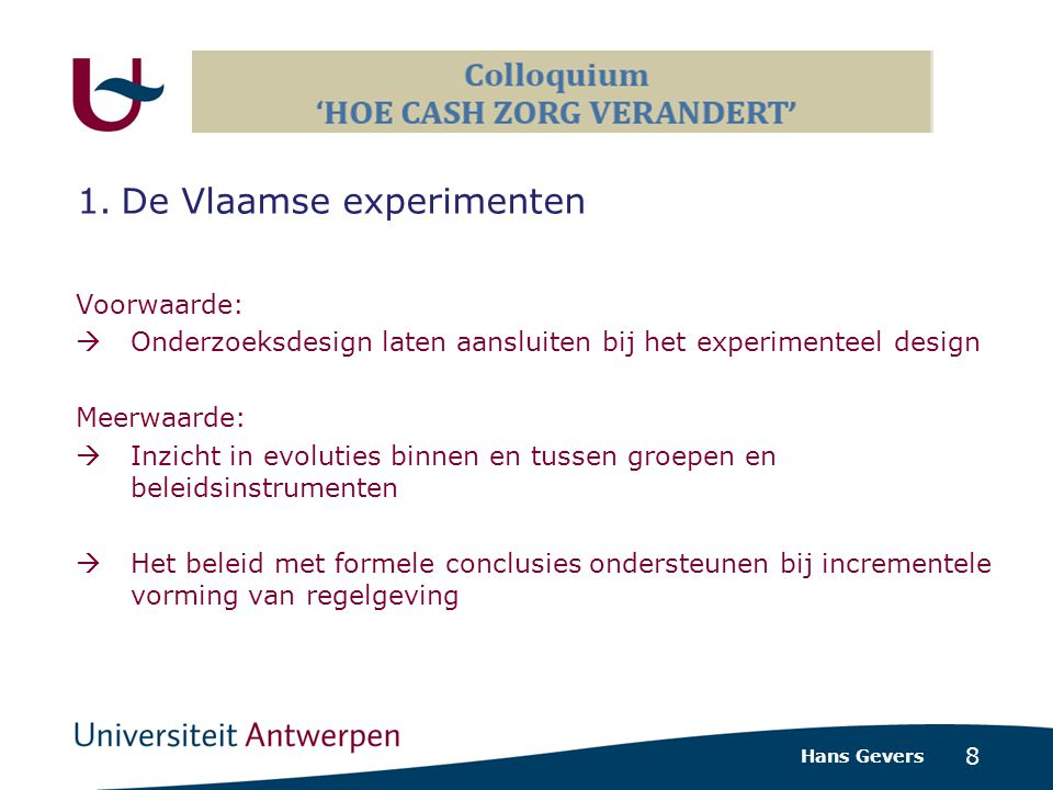 8 Voorwaarde:  Onderzoeksdesign laten aansluiten bij het experimenteel design Meerwaarde:  Inzicht in evoluties binnen en tussen groepen en beleidsinstrumenten  Het beleid met formele conclusies ondersteunen bij incrementele vorming van regelgeving Hans Gevers 1.De Vlaamse experimenten