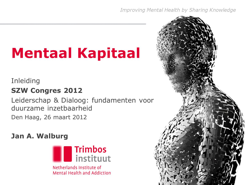 Improving Mental Health by Sharing Knowledge Mentaal Kapitaal Inleiding SZW Congres 2012 Leiderschap & Dialoog: fundamenten voor duurzame inzetbaarheid Den Haag, 26 maart 2012 Jan A.