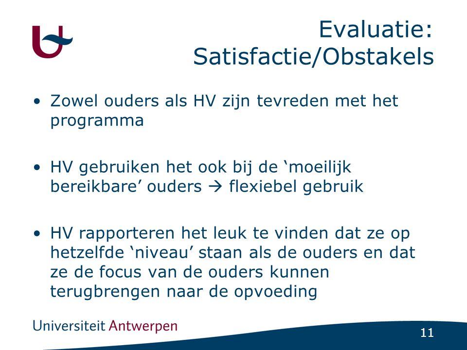 11 Evaluatie: Satisfactie/Obstakels Zowel ouders als HV zijn tevreden met het programma HV gebruiken het ook bij de 'moeilijk bereikbare' ouders  flexiebel gebruik HV rapporteren het leuk te vinden dat ze op hetzelfde 'niveau' staan als de ouders en dat ze de focus van de ouders kunnen terugbrengen naar de opvoeding