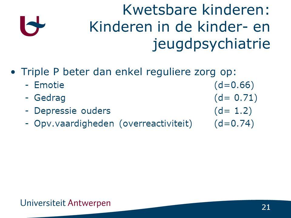 21 Kwetsbare kinderen: Kinderen in de kinder- en jeugdpsychiatrie Triple P beter dan enkel reguliere zorg op: -Emotie (d=0.66) -Gedrag (d= 0.71) -Depressie ouders (d= 1.2) -Opv.vaardigheden (overreactiviteit)(d=0.74)