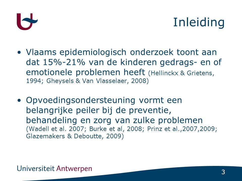 3 Inleiding Vlaams epidemiologisch onderzoek toont aan dat 15%-21% van de kinderen gedrags- en of emotionele problemen heeft (Hellinckx & Grietens, 1994; Gheysels & Van Vlasselaer, 2008) Opvoedingsondersteuning vormt een belangrijke peiler bij de preventie, behandeling en zorg van zulke problemen (Wadell et al.