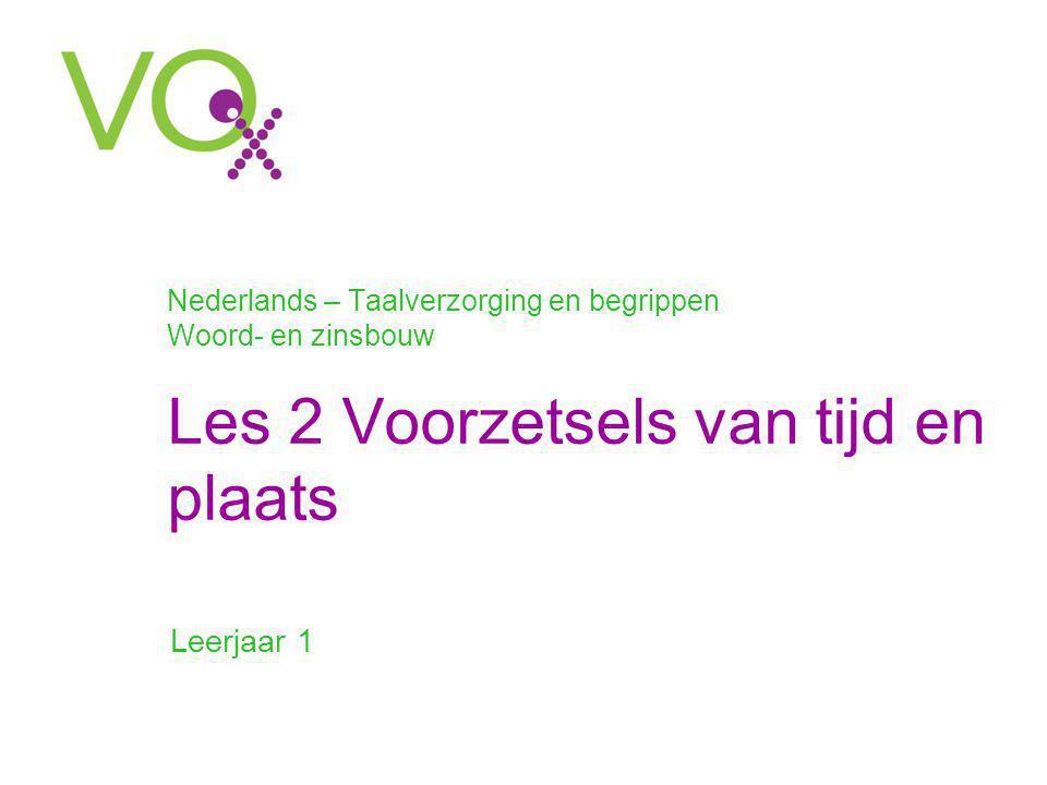 Nederlands – Taalverzorging en begrippen Woord- en zinsbouw Les 2 Voorzetsels van tijd en plaats Leerjaar 1