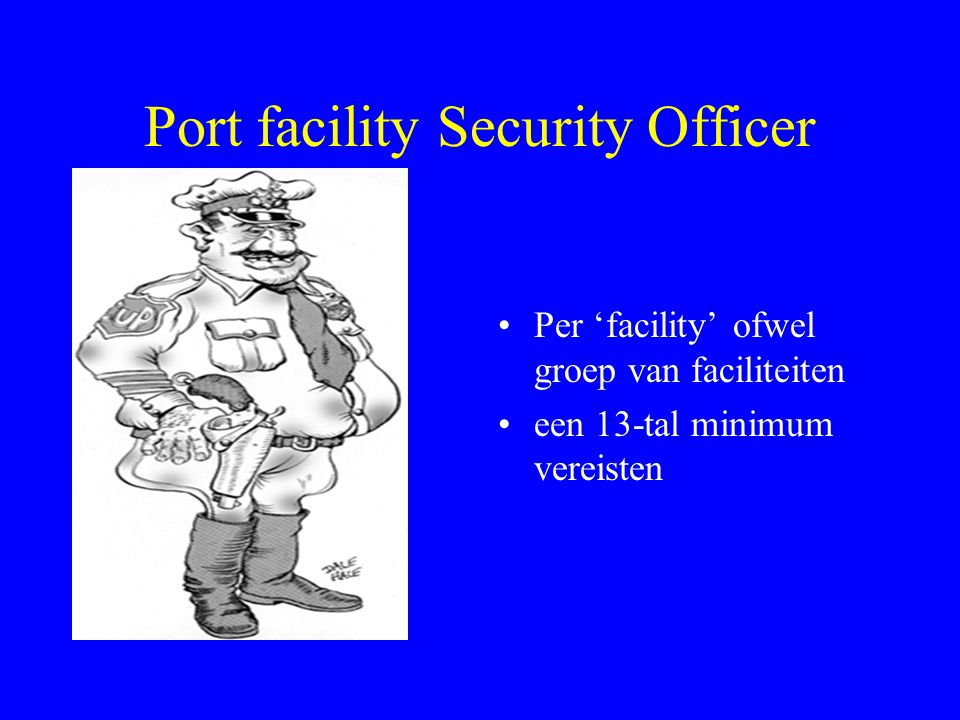 Port facility Security Officer Per 'facility' ofwel groep van faciliteiten een 13-tal minimum vereisten