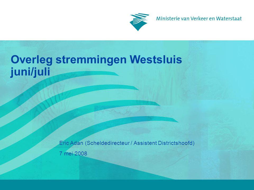 7 mei 2008 Eric Adan (Scheldedirecteur / Assistent Districtshoofd) Overleg stremmingen Westsluis juni/juli
