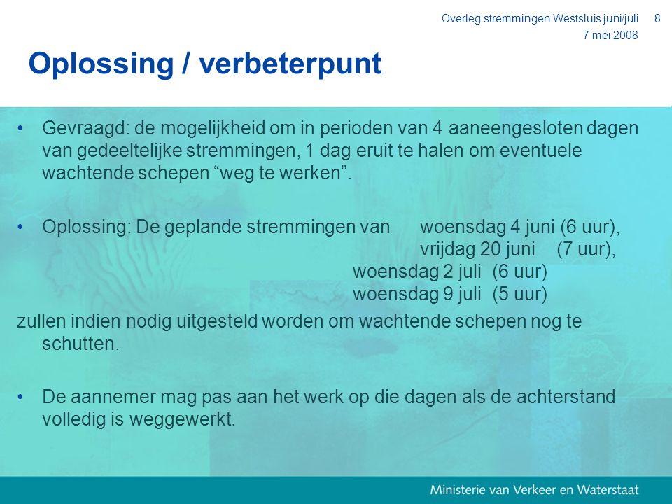 7 mei 2008 Overleg stremmingen Westsluis juni/juli8 Oplossing / verbeterpunt Gevraagd: de mogelijkheid om in perioden van 4 aaneengesloten dagen van gedeeltelijke stremmingen, 1 dag eruit te halen om eventuele wachtende schepen weg te werken .