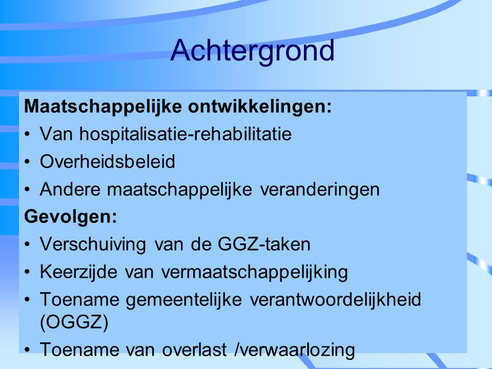 Achtergrond Maatschappelijke ontwikkelingen: Van hospitalisatie-rehabilitatie Overheidsbeleid Andere maatschappelijke veranderingen Gevolgen: Verschui