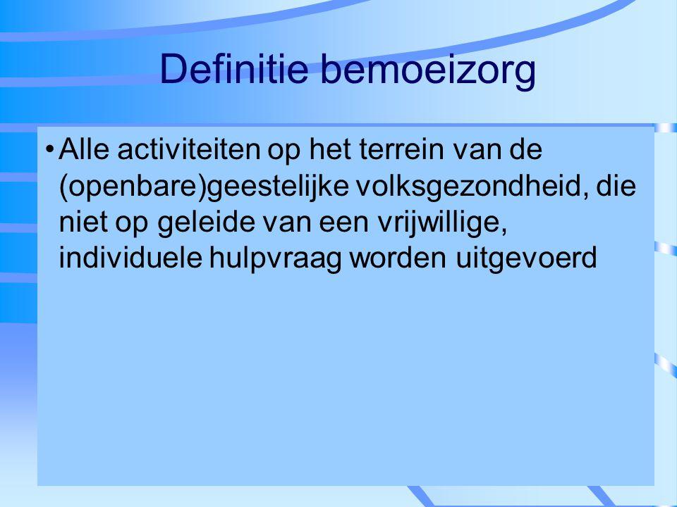 Definitie bemoeizorg Alle activiteiten op het terrein van de (openbare)geestelijke volksgezondheid, die niet op geleide van een vrijwillige, individue