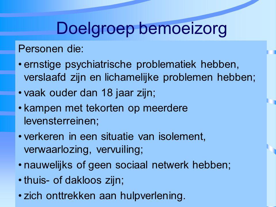 Doelgroep bemoeizorg Personen die: ernstige psychiatrische problematiek hebben, verslaafd zijn en lichamelijke problemen hebben; vaak ouder dan 18 jaa