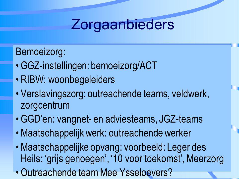 Zorgaanbieders Bemoeizorg: GGZ-instellingen: bemoeizorg/ACT RIBW: woonbegeleiders Verslavingszorg: outreachende teams, veldwerk, zorgcentrum GGD'en: v