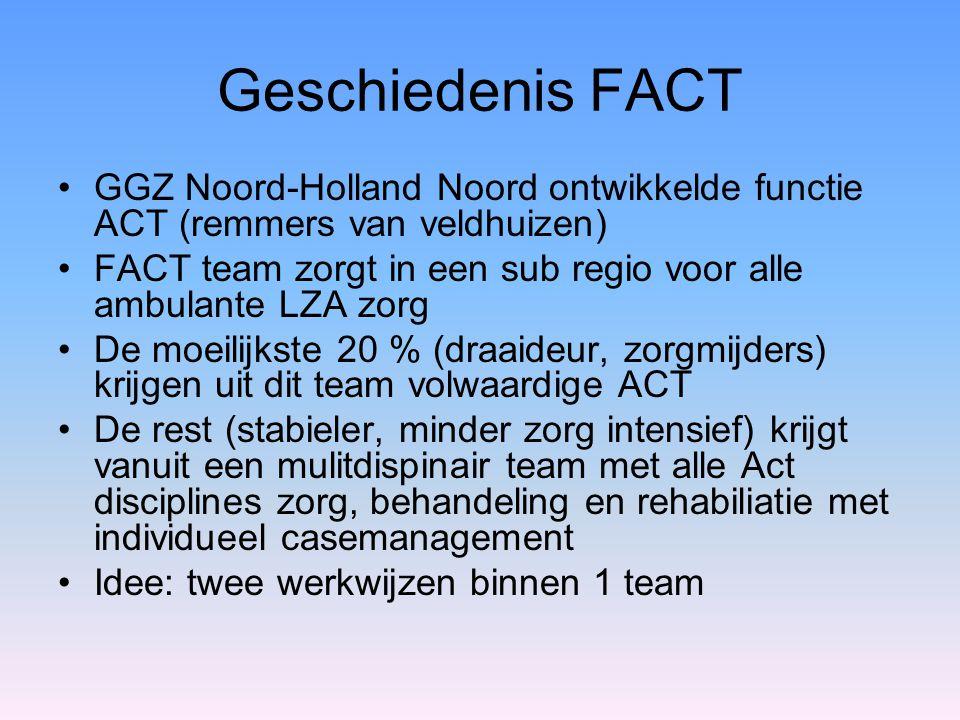 Geschiedenis FACT GGZ Noord-Holland Noord ontwikkelde functie ACT (remmers van veldhuizen) FACT team zorgt in een sub regio voor alle ambulante LZA zo