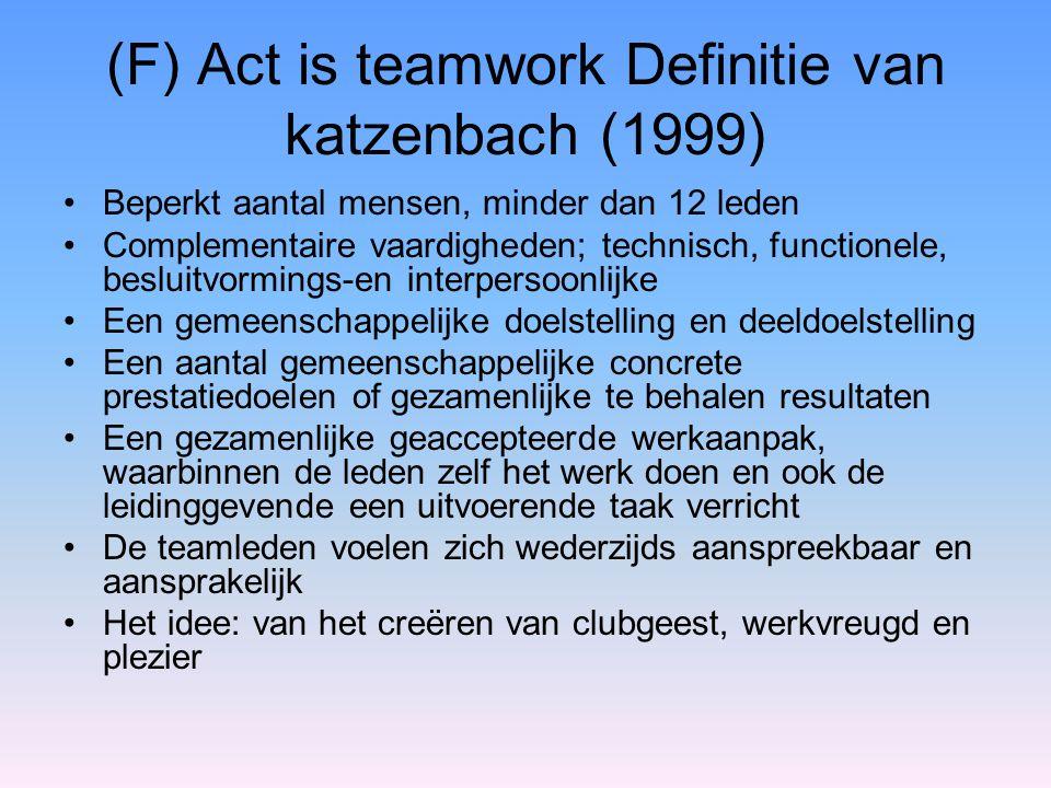 (F) Act is teamwork Definitie van katzenbach (1999) Beperkt aantal mensen, minder dan 12 leden Complementaire vaardigheden; technisch, functionele, be