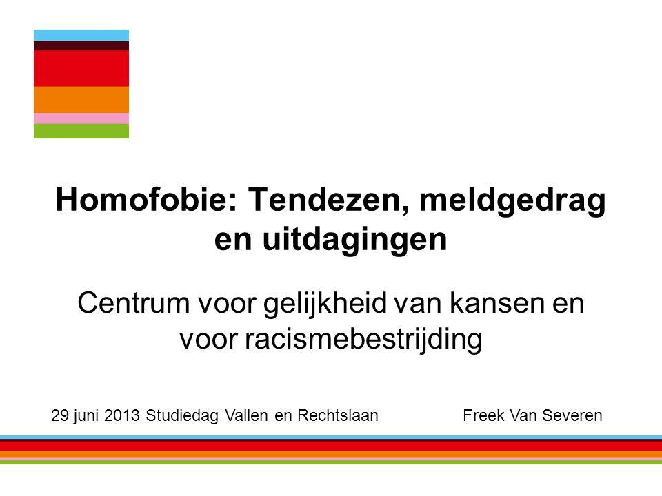 Homofobie: Tendezen, meldgedrag en uitdagingen Centrum voor gelijkheid van kansen en voor racismebestrijding 29 juni 2013 Studiedag Vallen en Rechtslaan Freek Van Severen