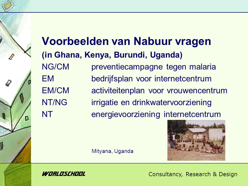 Consultancy, Research & Design Voorbeelden van Nabuur vragen (in Ghana, Kenya, Burundi, Uganda) NG/CMpreventiecampagne tegen malaria EMbedrijfsplan voor internetcentrum EM/CMactiviteitenplan voor vrouwencentrum NT/NGirrigatie en drinkwatervoorziening NTenergievoorziening internetcentrum Mityana, Uganda