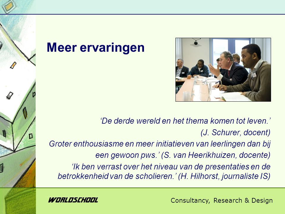 Consultancy, Research & Design Meer ervaringen 'De derde wereld en het thema komen tot leven.' (J. Schurer, docent) Groter enthousiasme en meer initia