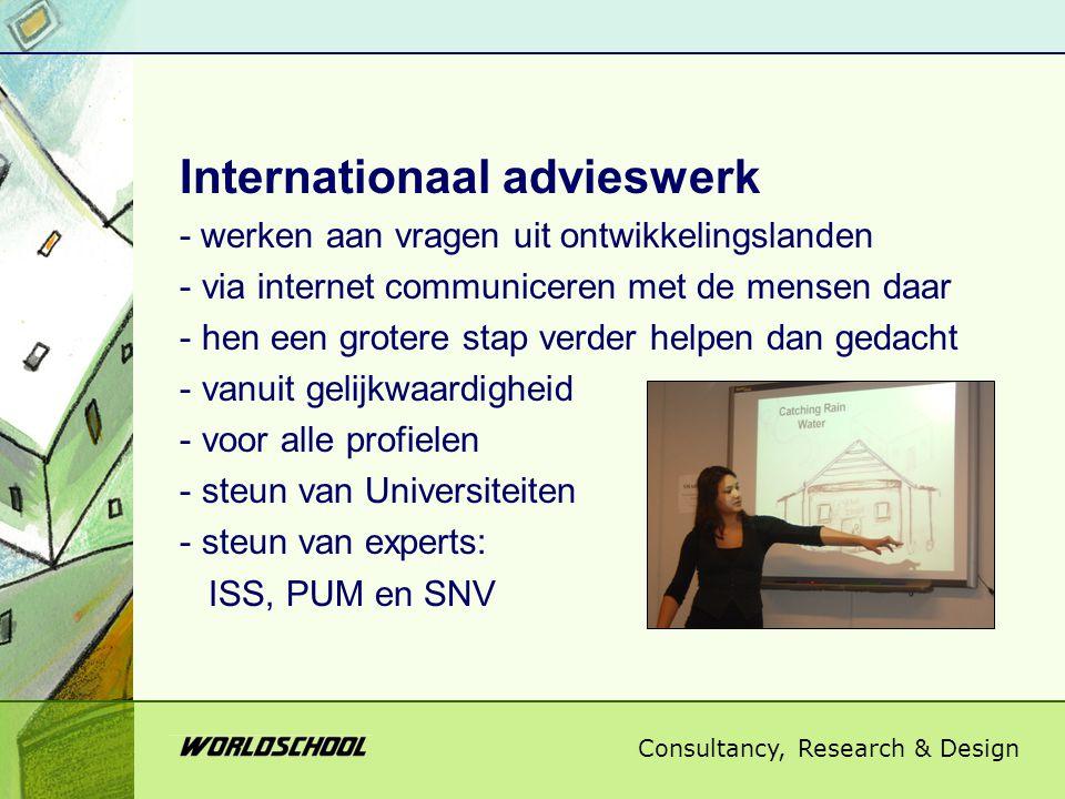 Consultancy, Research & Design Internationaal advieswerk - werken aan vragen uit ontwikkelingslanden - via internet communiceren met de mensen daar - hen een grotere stap verder helpen dan gedacht - vanuit gelijkwaardigheid - voor alle profielen - steun van Universiteiten - steun van experts: ISS, PUM en SNV