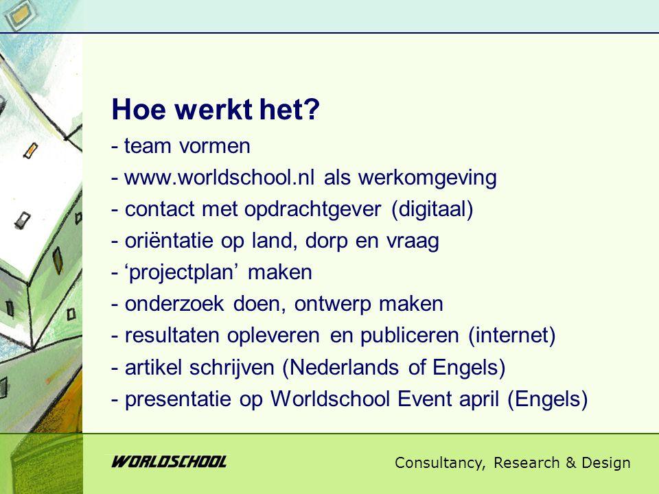 Consultancy, Research & Design Hoe werkt het? - team vormen - www.worldschool.nl als werkomgeving - contact met opdrachtgever (digitaal) - oriëntatie