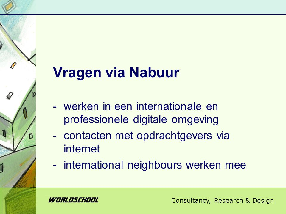 Consultancy, Research & Design Vragen via Nabuur -werken in een internationale en professionele digitale omgeving -contacten met opdrachtgevers via internet -international neighbours werken mee