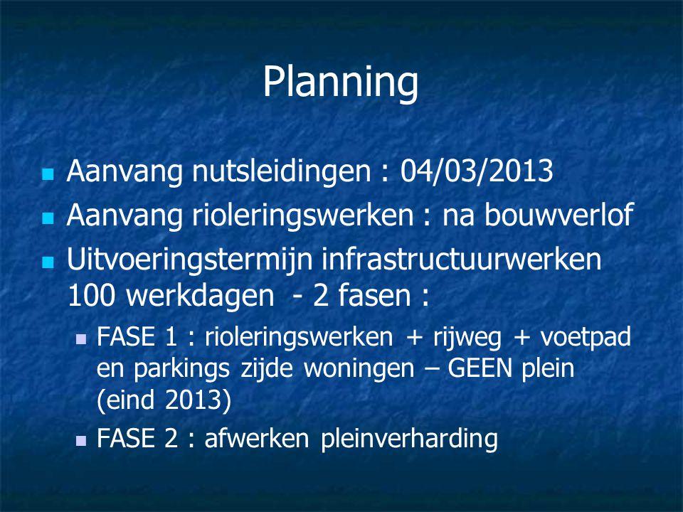 Planning Aanvang nutsleidingen : 04/03/2013 Aanvang rioleringswerken : na bouwverlof Uitvoeringstermijn infrastructuurwerken 100 werkdagen - 2 fasen :