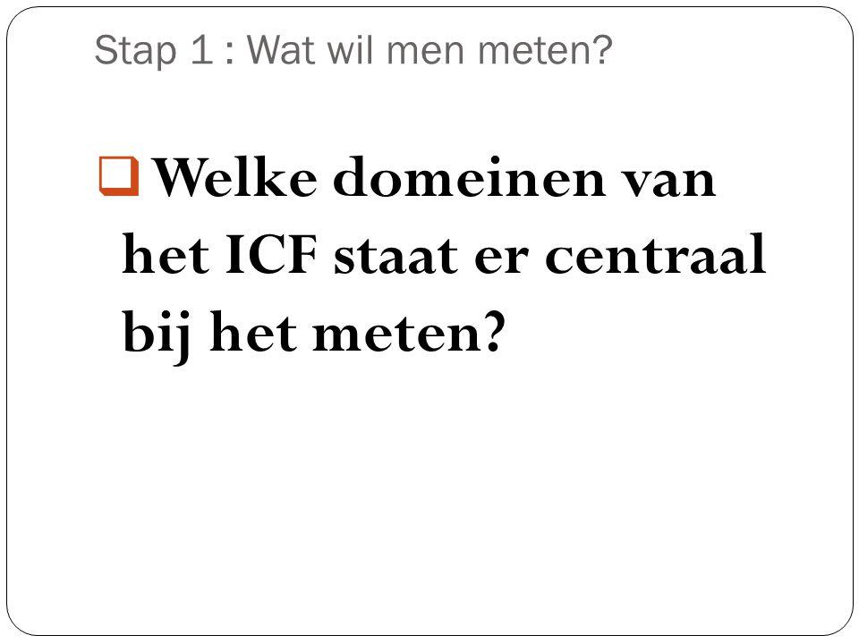 Stap 1 : Wat wil men meten?  Welke domeinen van het ICF staat er centraal bij het meten?