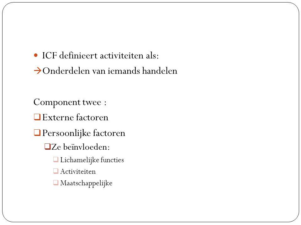 ICF definieert activiteiten als:  Onderdelen van iemands handelen Component twee :  Externe factoren  Persoonlijke factoren  Ze beïnvloeden:  Lic