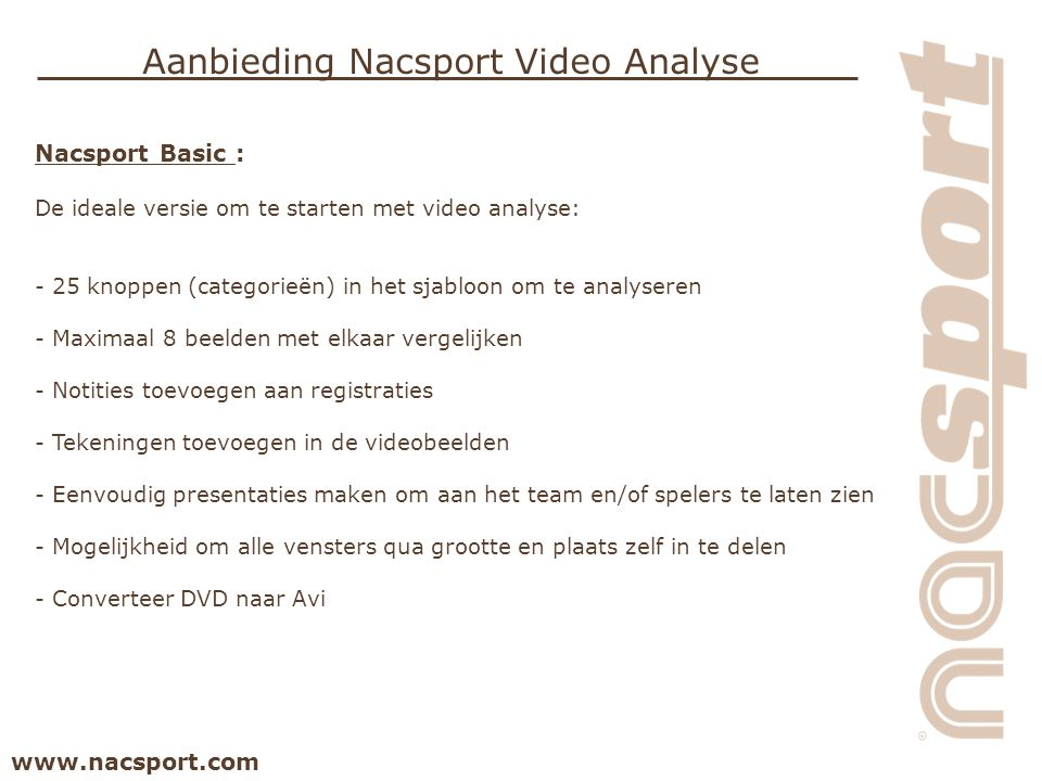 www.nacsport.com Aanbieding Nacsport Video Analyse Nacsport Basic : De ideale versie om te starten met video analyse: - 25 knoppen (categorieën) in het sjabloon om te analyseren - Maximaal 8 beelden met elkaar vergelijken - Notities toevoegen aan registraties - Tekeningen toevoegen in de videobeelden - Eenvoudig presentaties maken om aan het team en/of spelers te laten zien - Mogelijkheid om alle vensters qua grootte en plaats zelf in te delen - Converteer DVD naar Avi