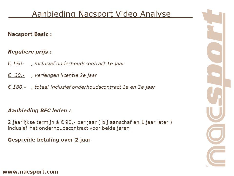 www.nacsport.com Aanbieding Nacsport Video Analyse Nacsport Basic : Reguliere prijs : € 150-, inclusief onderhoudscontract 1e jaar € 30,-, verlengen licentie 2e jaar € 180,-, totaal inclusief onderhoudscontract 1e en 2e jaar Aanbieding BFC leden : 2 jaarlijkse termijn à € 90,- per jaar ( bij aanschaf en 1 jaar later ) inclusief het onderhoudscontract voor beide jaren Gespreide betaling over 2 jaar