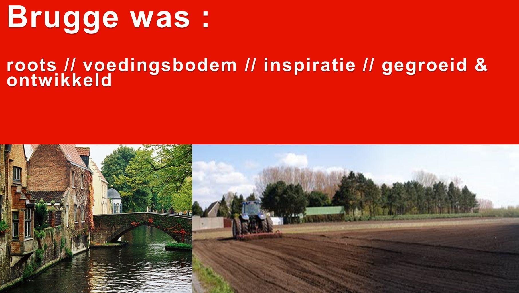 Brugge was : roots // voedingsbodem // inspiratie // gegroeid & ontwikkeld