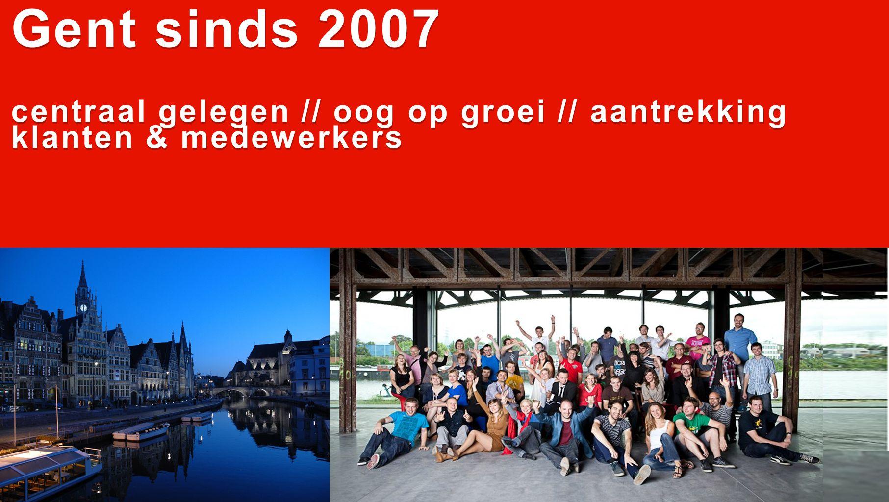 Gent sinds 2007 centraal gelegen // oog op groei // aantrekking klanten & medewerkers