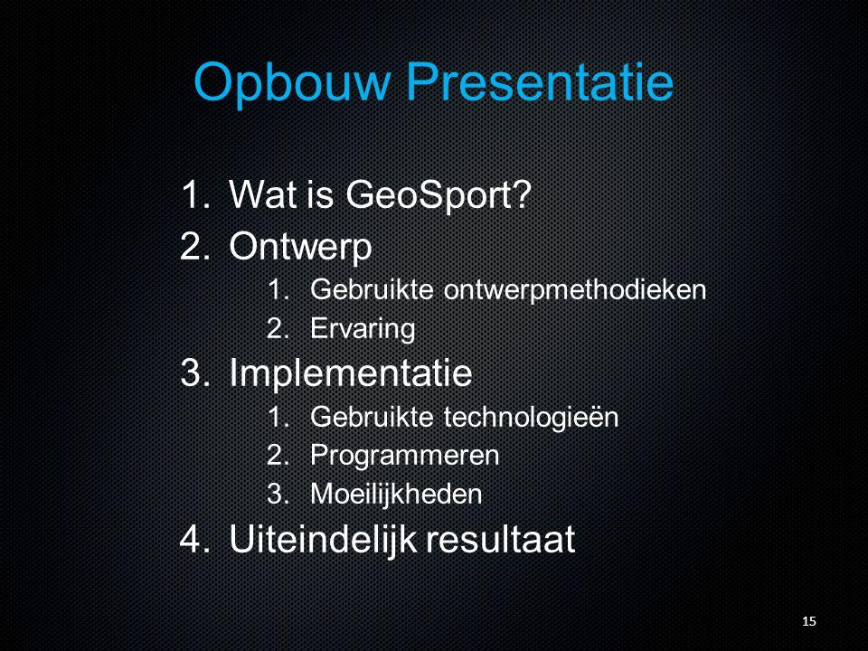 Opbouw Presentatie 1.Wat is GeoSport? 2.Ontwerp 1.Gebruikte ontwerpmethodieken 2.Ervaring 3.Implementatie 1.Gebruikte technologieën 2.Programmeren 3.M