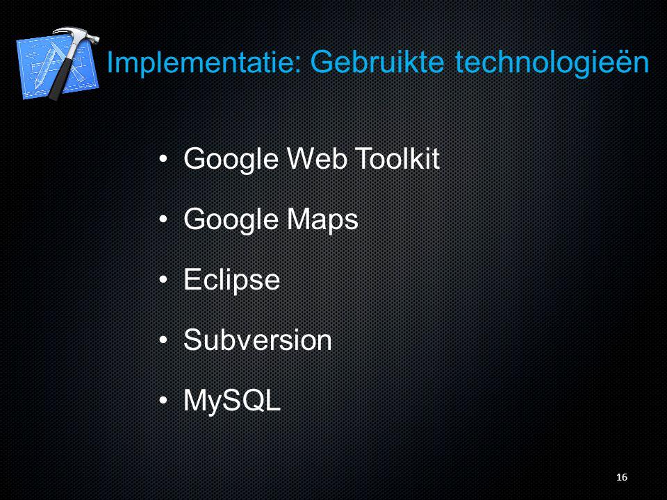 Implementatie : Gebruikte technologieën Google Web Toolkit Google Maps Eclipse Subversion MySQL 16