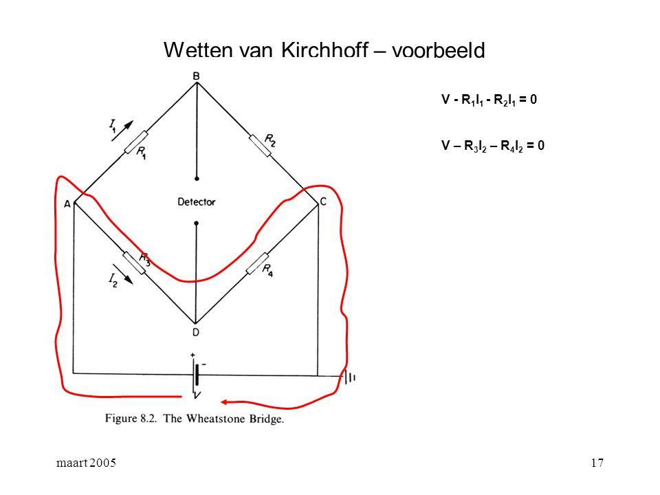 maart 200518 Wetten van Kirchhoff – voorbeeld V - R 1 I 1 - R 2 I 1 = 0 V – R 3 I 2 – R 4 I 2 = 0 Als Detector = 0, dan V B = V D I 1 R 1 = I 2 R 3 en I 1 R 2 = I 2 R 4